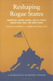 Reshaping Rogue States : Preemption, Regime Change, and U.S. Policy Toward Iran, Iraq, and North Kor - LENNON, ALEXANDER T.