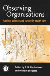 Observing Organisations : Anxiety, Defence and Culture in Health Care - Hinselwood, Robert