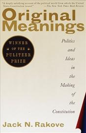 Original Meanings : Politics and Ideas in the Making of the Constitution  - Rakove, Jack N.