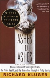 Ashes to Ashes: Americas Hundred-Year Cigarette War, the Public Health, and the Unabashed Trium PH  - Kluger, Richard