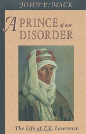 Prince of Our Disorder : The Life of T. E. Lawrence - MACK, JOHN E.