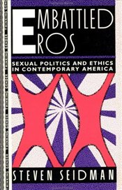 Embattled Eros : Sexual Politics and Ethics in Contemporary America - Seidman, Steven