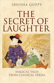 Secret of Laughter : Magical Tales from Classical Persia - Guppy, Shusha
