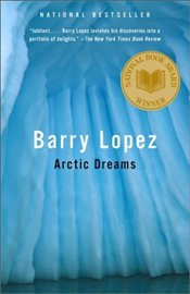 Arctic Dreams : Imagination and Desire in a Northern Landscape - Lopez, Barry