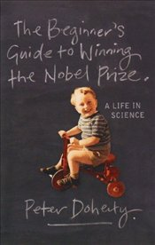 Beginners Guide To Winning The Nobel Prize : Advice for Young Scientists - Doherty, Peter