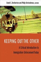 Keeping Out the Other : Critical Introduction to Immigration Enforcement Today  - Brotherton, David C.
