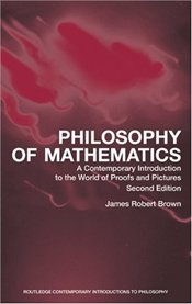Philosophy of Mathematics : Contemporary Introduction to the World of Proofs and Pictures - BROWN, JAMES ROBERT