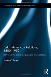 Turkish-American Relations, 1800-1952 - Yılmaz, Şuhnaz