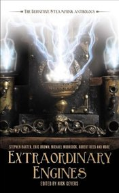 Extraordinary Engines : Definitive Steampunk Anthology - Gevers, Nick