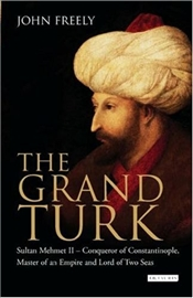 Grand Turk : Sultan Mehmet II - Conqueror of Constantinople, Master of an Empire and Lord - Freely, John