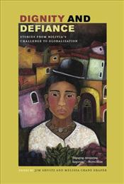 Dignity and Defiance : Stories from Bolivias Challenge to Globalization - Shultz, James