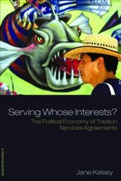 Serving Whose Interests : The Political Economy of Trade in Services Agreements - Kelsey, Jane