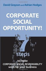 Corporate Social Opportunity : 7 Steps to Make Corporate Social Responsibility Work for Your Busines - Grayson, David