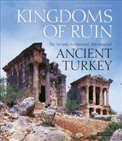 Kingdoms of Ruin : Art and Architectural Splendours of Ancient Turkey - Stafford-Deitsch, Jeremy