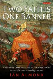 Two Faiths, One Banner : When Muslims Marched with Christians Across Europes Battlegrounds - Almond, Ian