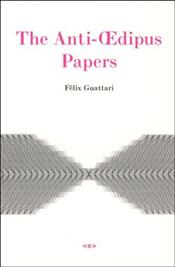 Anti-Oedipus Papers - Guattari, Felix