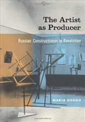 Artist as Producer : Russian Constructivism in Revolution - Gough, M.