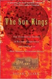 Sun Kings : Unexpected Tragedy of Richard Carrington and the Tale of How Modern Astronomy Began - Clark, Stuart