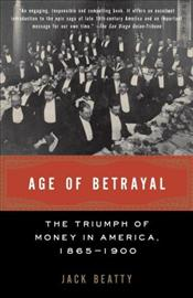 Age of Betrayal : Triumph of Money in America 1865-1900  - Beatty, Jack