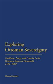 Exploring Ottoman Sovereignty : Tradition, Image and Practice in the Ottoman Imperial Household - Murphey, Rhoads