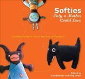 Softies Only a Mother Could Love : Lovable Friends for You to Sew, Knit, or Crochet - Redman, Jess