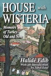 House with Wisteria 2e : Memoirs of Turkey Old and New [Revised Edition] - Adıvar, Halide Edip