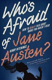 Whos Afraid of Jane Austen? : How to Really Talk About Books You Havent Read - Hitchings, Henry