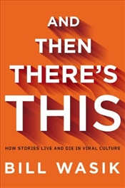 And Then Theres This : How Stories Live and Die in Viral Culture - Wasik, Bill