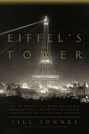 Eiffels Tower : And the Worlds Fair Where Buffalo Bill Beguiled Paris, the Artists Quarreled - Jonnes, Jill