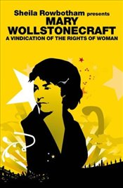 Mary Wollstonecraft : A Vindication of the Rights of Woman  - Rowbotham, Sheila