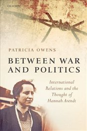 Between War and Politics : International Relations and the Thought of Hannah Arendt - Owens, Patricia