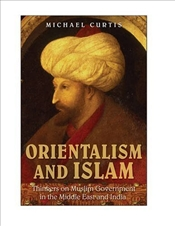 Orientalism and Islam : Thinkers on Muslim Government in the Middle East and India - Curtis, Michael