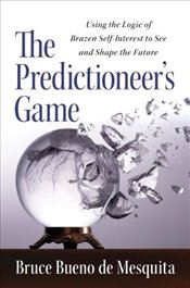 Predictioneers Game : Using the Logic of Brazen Self-Interest to See and Shape the Future - Mesquita, Bruce Bueno De
