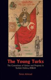 Young Turks : The Committee of Union and Progress in Turkish Politics 1908-14 - Ahmad, Feroz