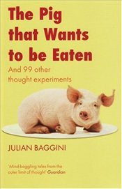 Pig That Wants To Be Eaten : And Ninety-Nine Other Thought Experiments - Baggini, Julian