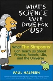 Whats Science Ever Done for Us? : What the Simpsons Can Teach Us About Physics, Robots, Life - Halpern, Paul