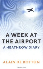 Week At The Airport : A Heathrow Diary - De Botton, Alain