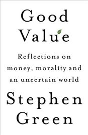 Good Value: Reflections on Money, Morality and an Uncertain World - Green, Stephen