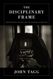 Disciplinary Frame : Photographic Truths and the Capture of Meaning - TAGG, JOHN