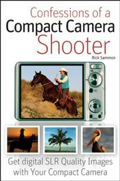 Confessions of a Compact Camera Shooter : Get Digital SLR Quality Photos with Your Compact Camera - Sammon, Rick