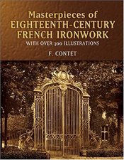 Masterpieces of Eighteenth-Century French Ironwork : With over 300 Illustrations - Contet, F.