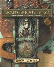 Secrets of Rusty Things : Transforming Found Objects into Art - de Meng, Michael