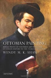 Ottoman Painting : Reflections of Western Art from the Ottoman Empire to the Turkish Republic - Shaw, Wendy M. K.