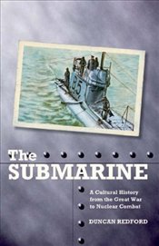 Submarine : A Cultural History from the Great War to Nuclear Combat - Redford, Duncan