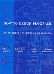 How to Design Programs : An Introduction to Programming and Computing - Felleisen, M.