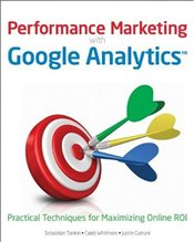 Performance Marketing with Google Analytics : Practical Techniques for Maximizing Online ROI - WHITMORE, CALEB