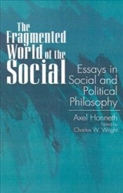 Fragmented World of the Social : Essays in Social and Political Philosophy  - Honneth, Axel