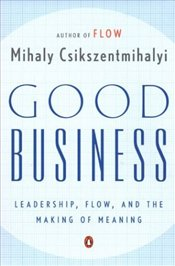 Good Business : Leadership, Flow, and the Making of Meaning - Csikszentmihalyi, Mihaly