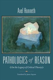 Pathologies of Reason : On the Legacy of Critical Theory - Honneth, Axel