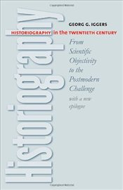 Historiography in the Twentieth Century : From Scientific Objectivity to the Postmodern Challenge - Iggers, Georg G.
